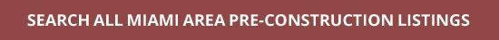 SEARCH ALL MIAMI AREA PRE-CONSTRUCTION LISTINGS
